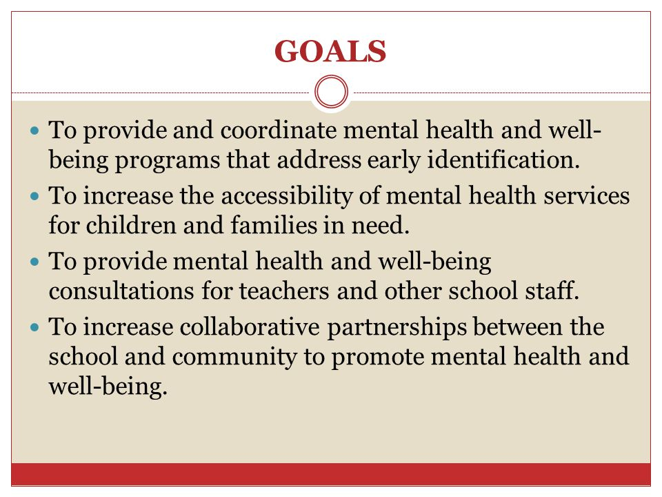 GOALS To provide and coordinate mental health and well-being programs that address early identification.