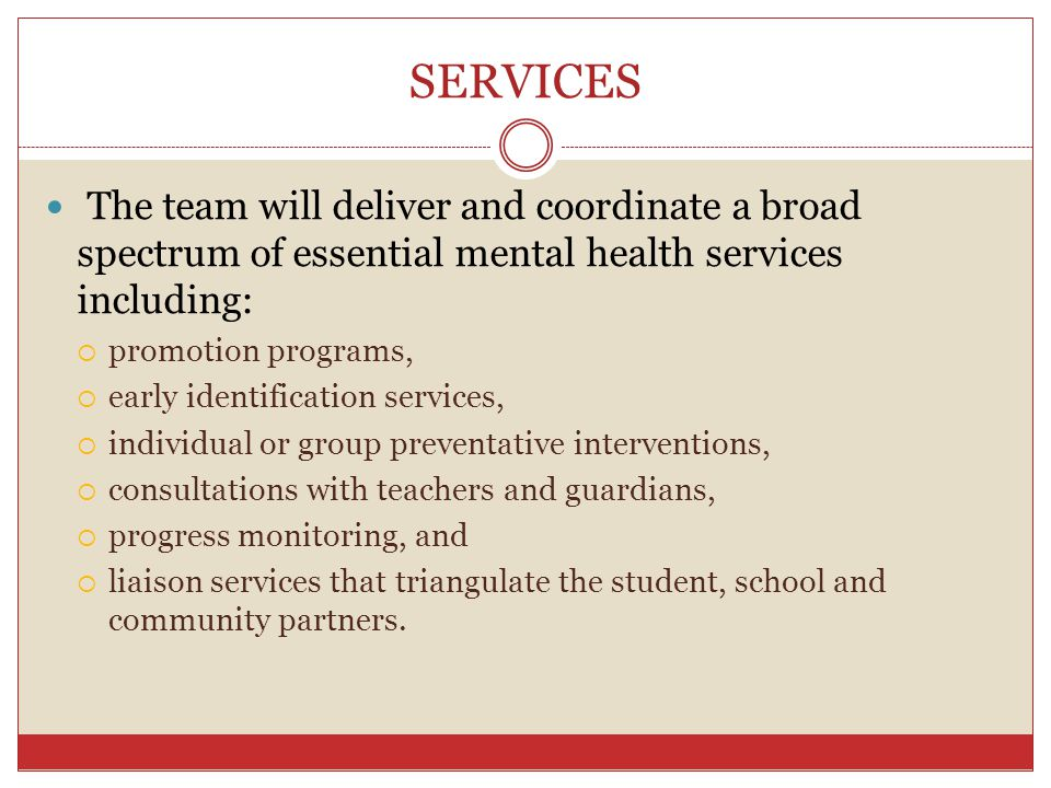 SERVICES The team will deliver and coordinate a broad spectrum of essential mental health services including: