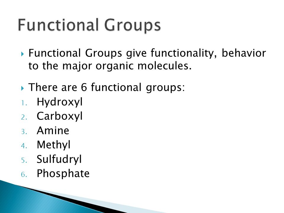 Functional Groups Functional Groups give functionality, behavior to the major organic molecules. There are 6 functional groups: