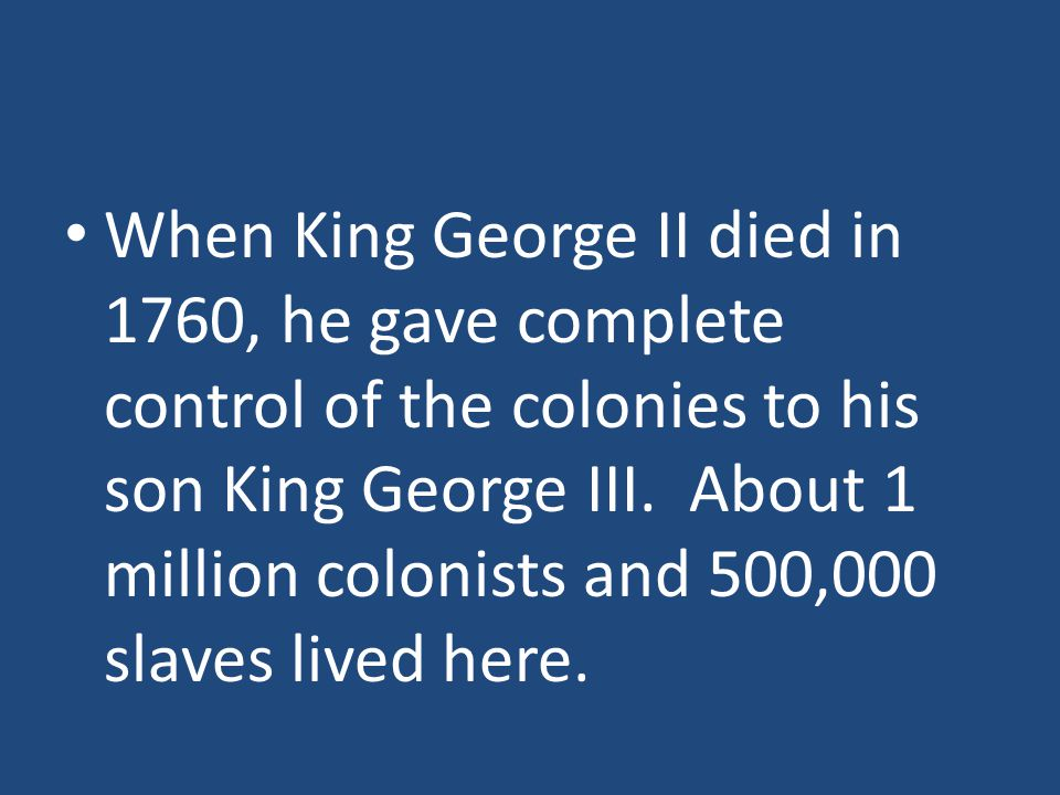 When King George II died in 1760, he gave complete control of the colonies to his son King George III.