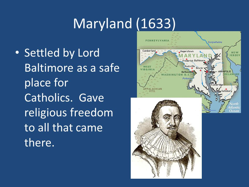 Maryland (1633) Settled by Lord Baltimore as a safe place for Catholics.