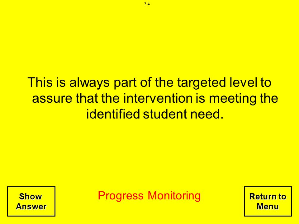 3-4 This is always part of the targeted level to assure that the intervention is meeting the identified student need.