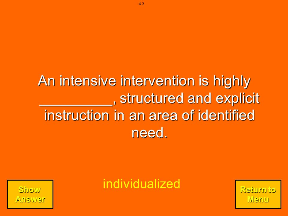 4-3 An intensive intervention is highly _________, structured and explicit instruction in an area of identified need.