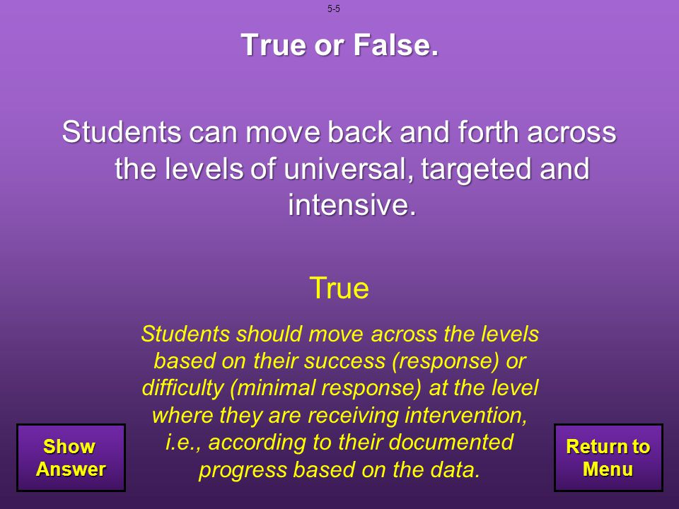 5-5 True or False. Students can move back and forth across the levels of universal, targeted and intensive.