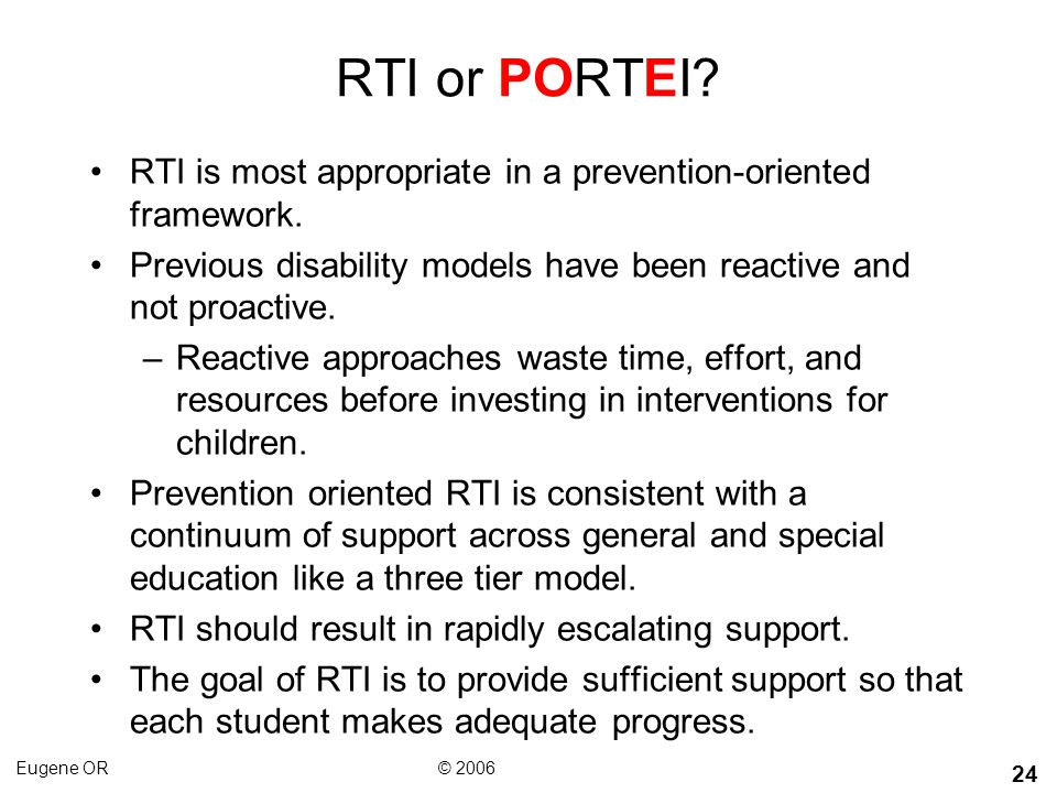 RTI or PORTEI RTI is most appropriate in a prevention-oriented framework. Previous disability models have been reactive and not proactive.