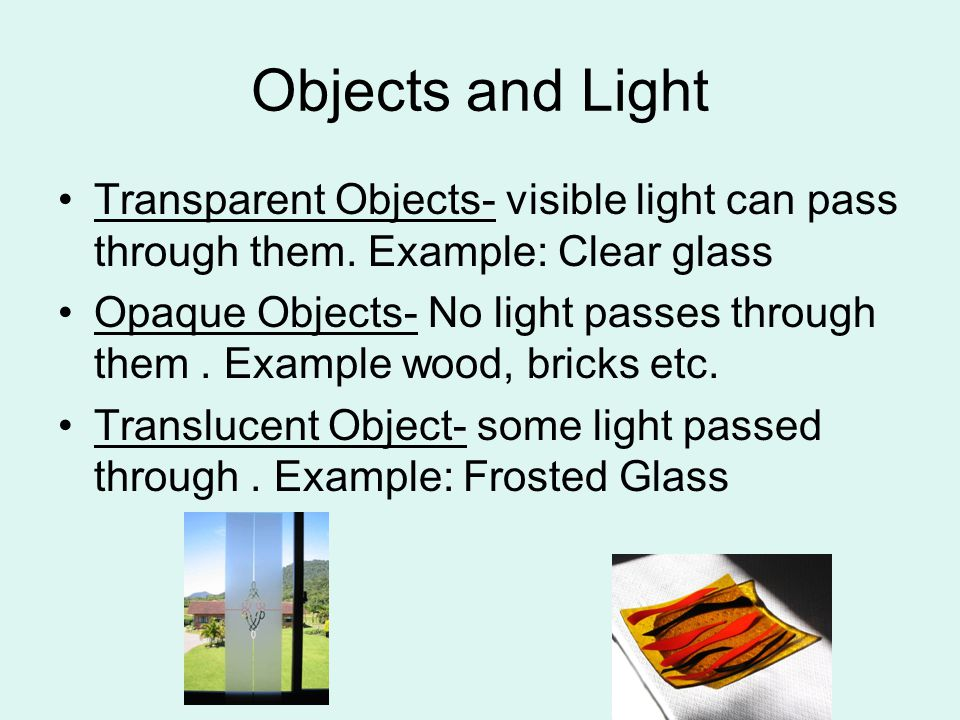 Objects and Light Transparent Objects- visible light can pass through them. Example: Clear glass.