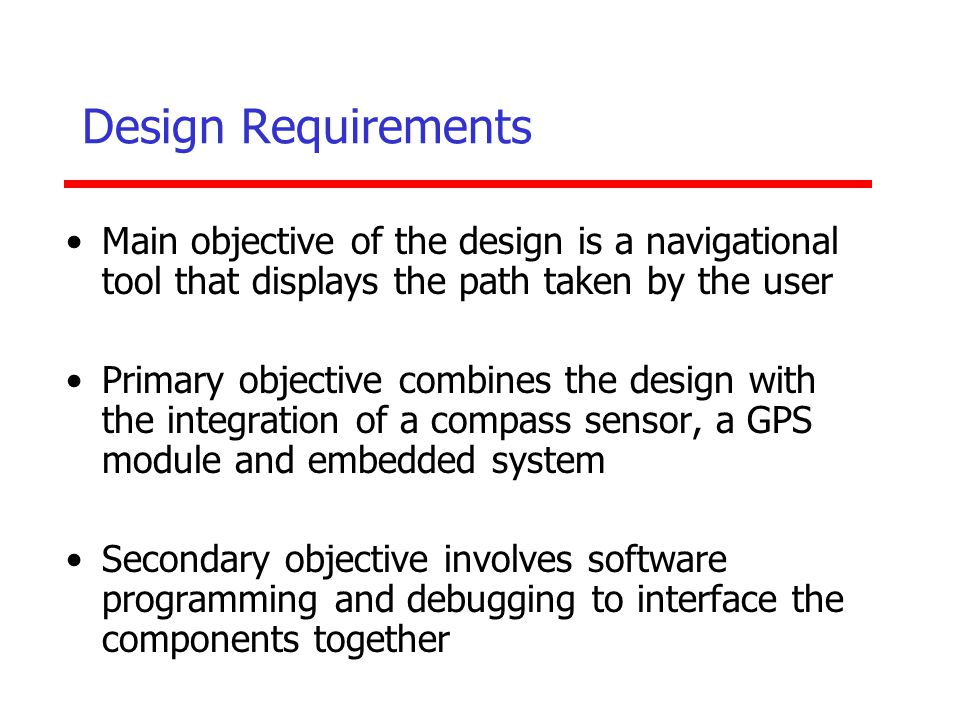 Design Requirements Main objective of the design is a navigational tool that displays the path taken by the user.