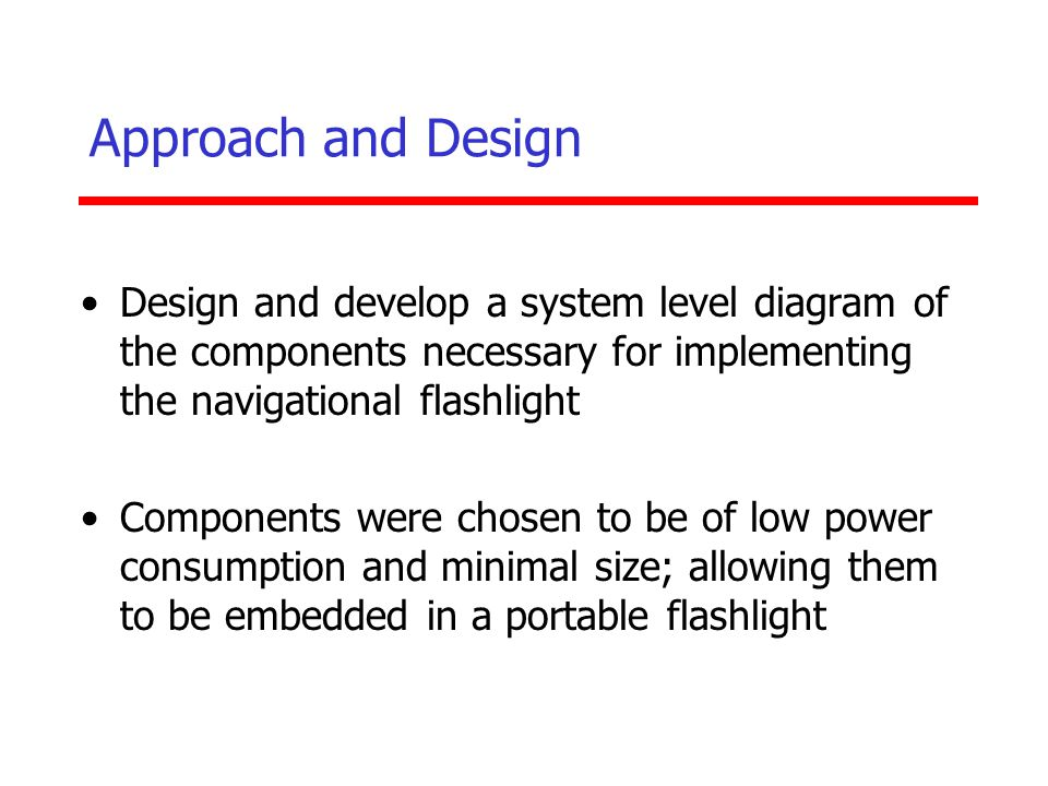Approach and Design Design and develop a system level diagram of the components necessary for implementing the navigational flashlight.