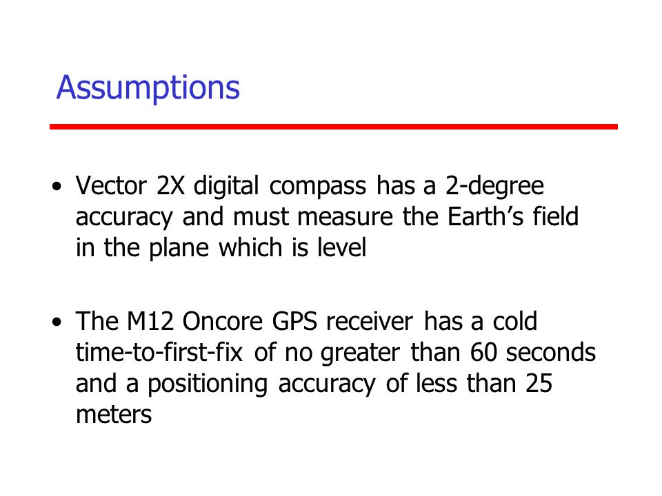 Assumptions Vector 2X digital compass has a 2-degree accuracy and must measure the Earth's field in the plane which is level.