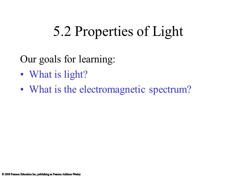 5.2 Properties of Light Our goals for learning: What is light