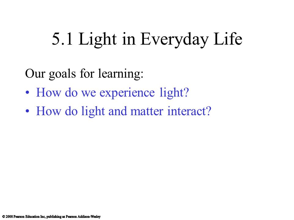 5.1 Light in Everyday Life Our goals for learning: