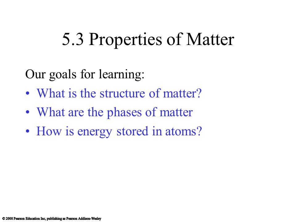5.3 Properties of Matter Our goals for learning: