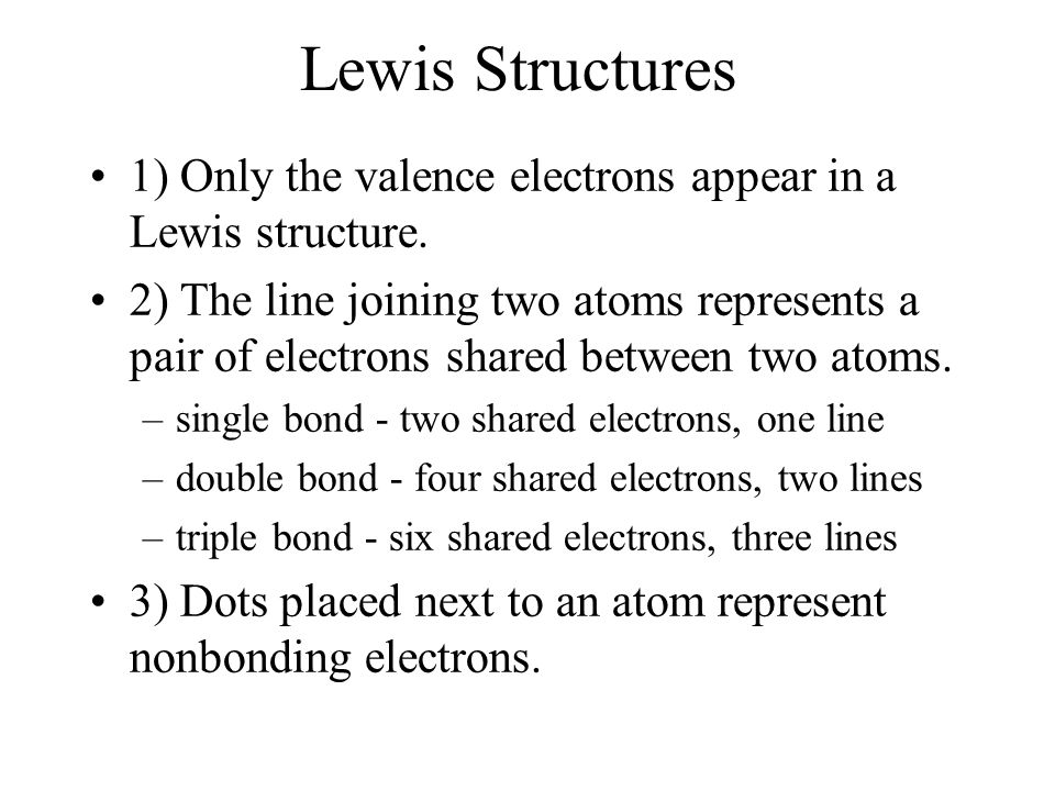 Lewis Structures 1) Only the valence electrons appear in a Lewis structure.