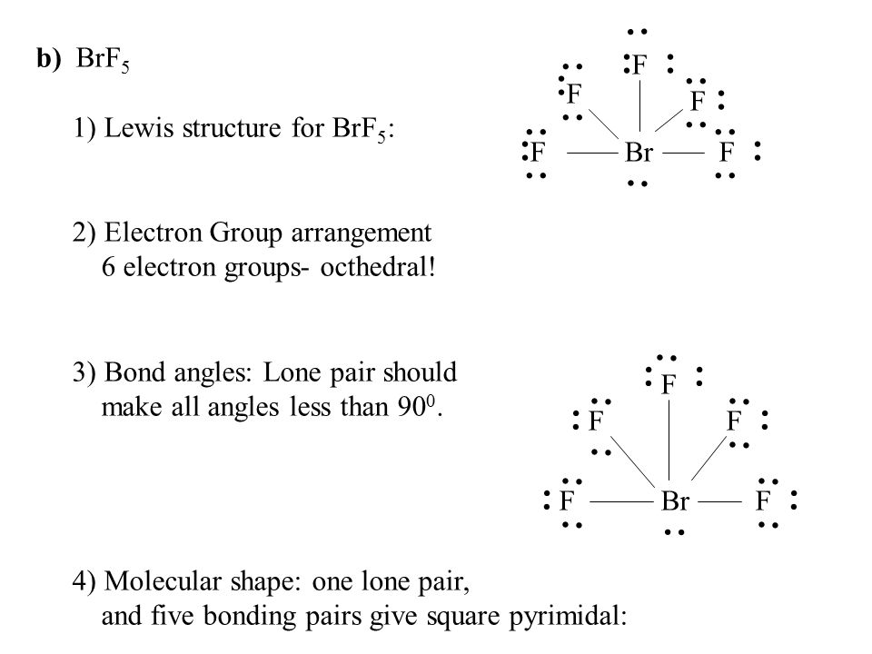 b) BrF5. 1) Lewis structure for BrF5: 2) Electron Group arrangement. 6 electron groups- octhedral!