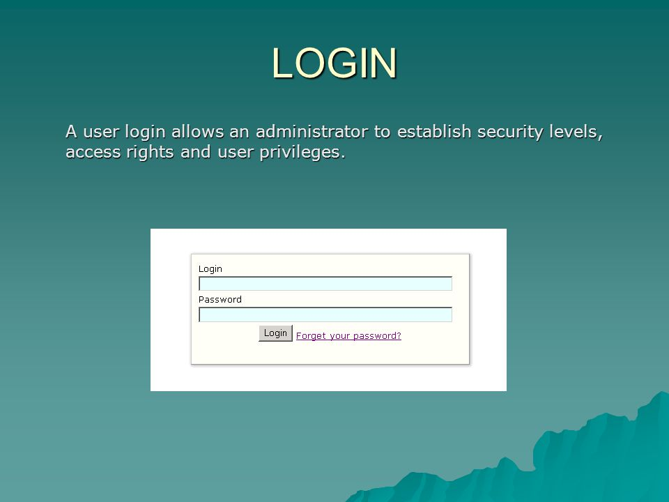 LOGIN A user login allows an administrator to establish security levels, access rights and user privileges.