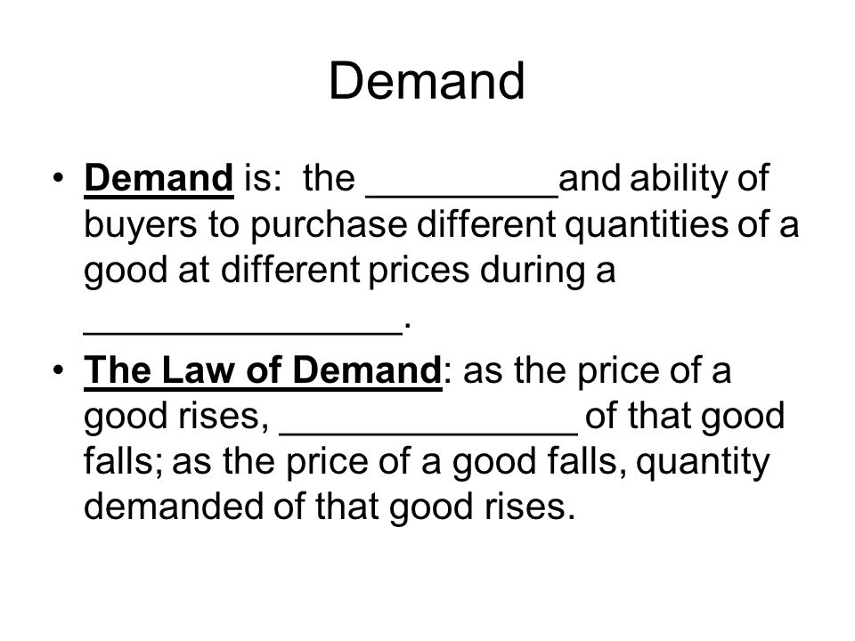 Demand Demand is: the _________and ability of buyers to purchase different quantities of a good at different prices during a _______________.