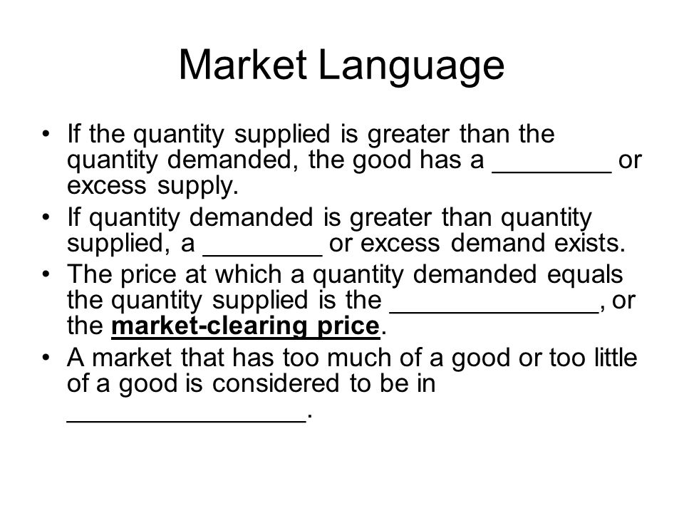 Market Language If the quantity supplied is greater than the quantity demanded, the good has a ________ or excess supply.