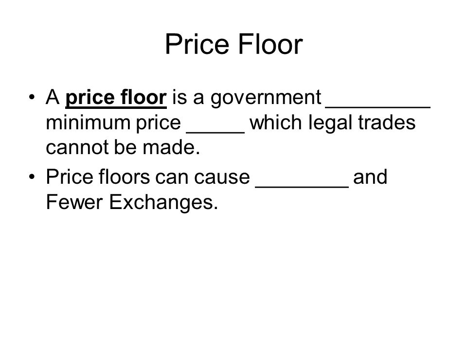 Price Floor A price floor is a government _________ minimum price _____ which legal trades cannot be made.