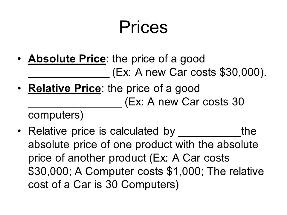 Prices Absolute Price: the price of a good _____________ (Ex: A new Car costs $30,000).