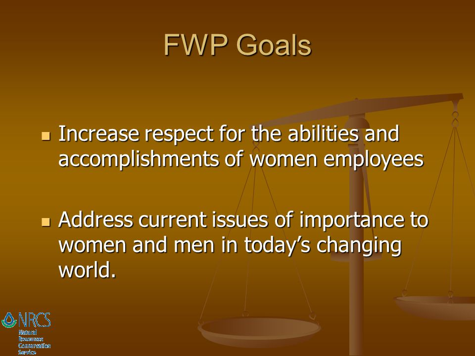 FWP Goals Increase respect for the abilities and accomplishments of women employees.