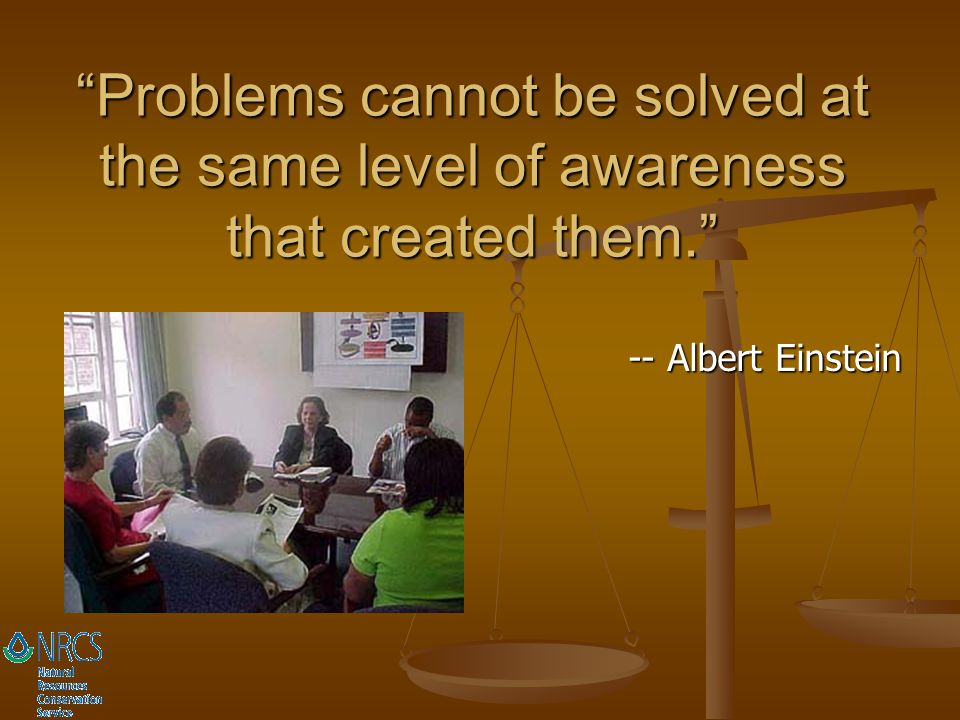 Problems cannot be solved at the same level of awareness that created them.