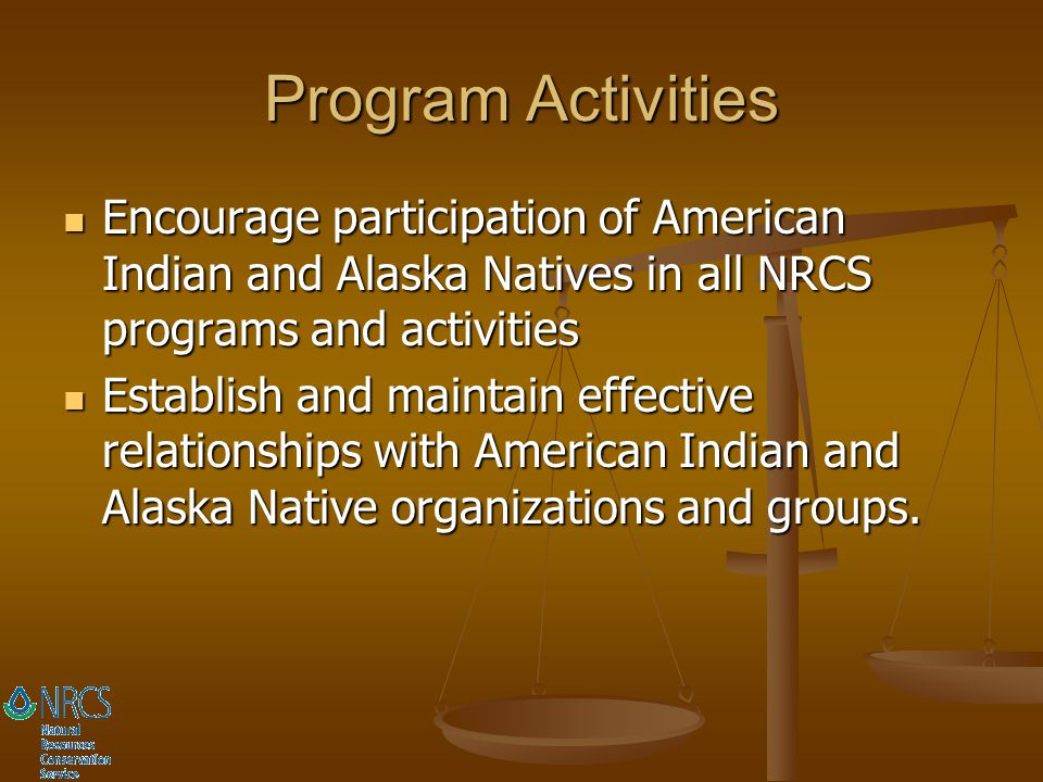 Program Activities Encourage participation of American Indian and Alaska Natives in all NRCS programs and activities.