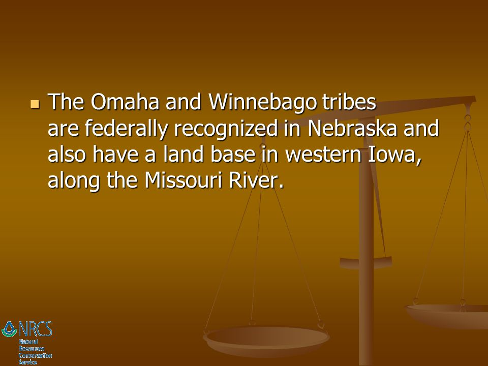 The Omaha and Winnebago tribes are federally recognized in Nebraska and also have a land base in western Iowa, along the Missouri River.