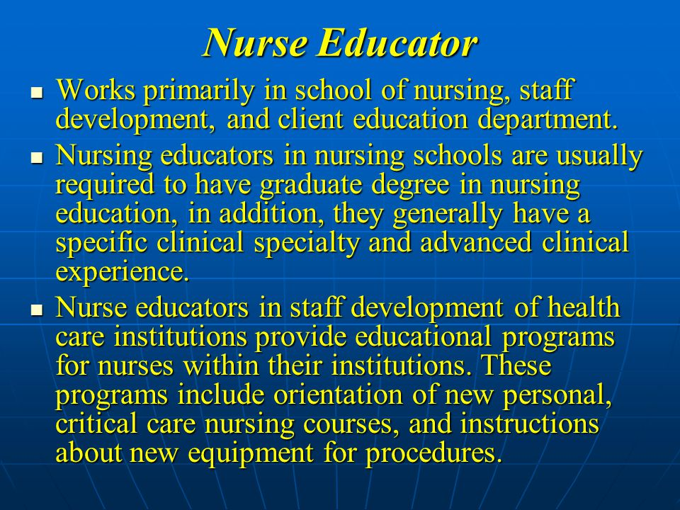 Nurse Educator Works primarily in school of nursing, staff development, and client education department.