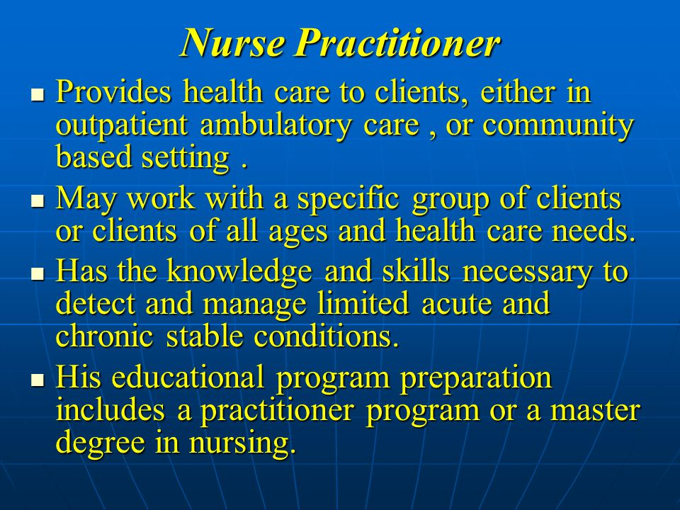 Nurse Practitioner Provides health care to clients, either in outpatient ambulatory care , or community based setting .