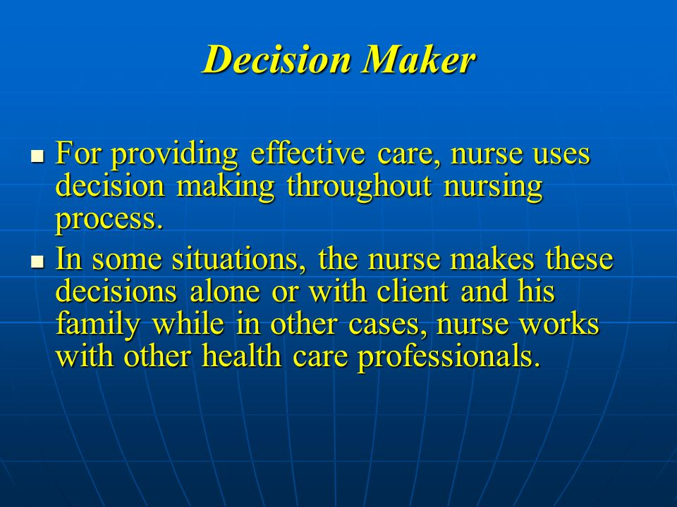 Decision Maker For providing effective care, nurse uses decision making throughout nursing process.