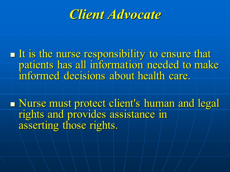 Client Advocate It is the nurse responsibility to ensure that patients has all information needed to make informed decisions about health care.