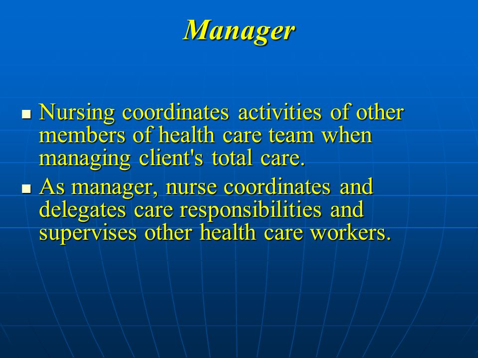 Manager Nursing coordinates activities of other members of health care team when managing client s total care.