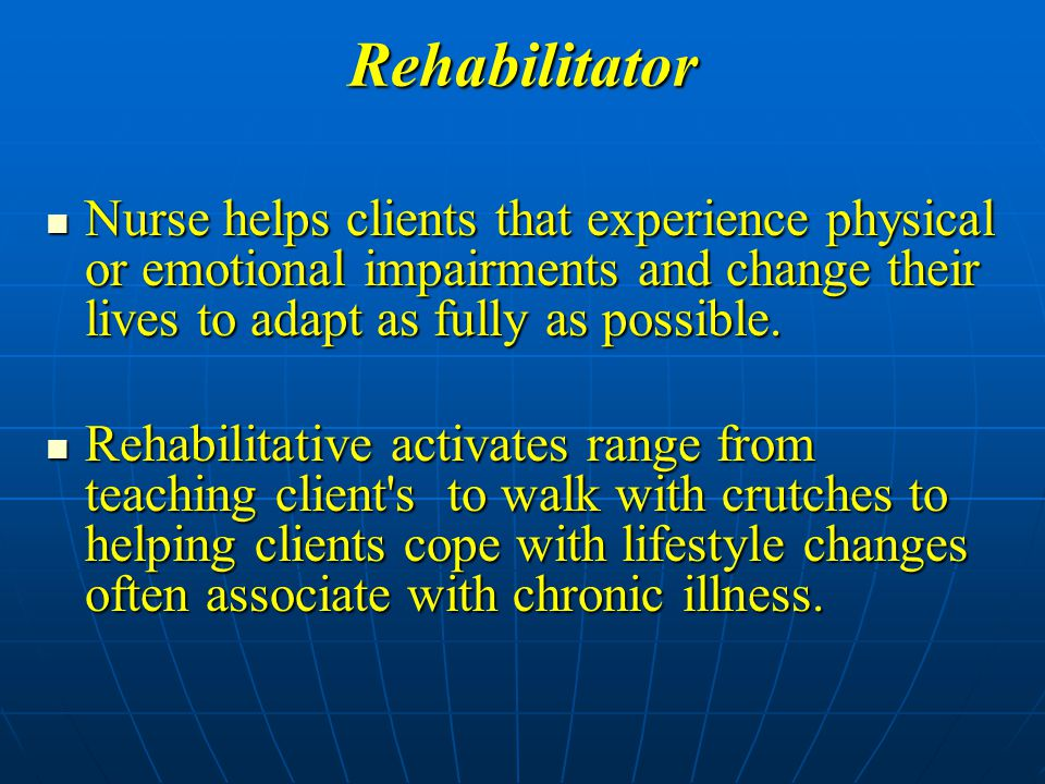 Rehabilitator Nurse helps clients that experience physical or emotional impairments and change their lives to adapt as fully as possible.