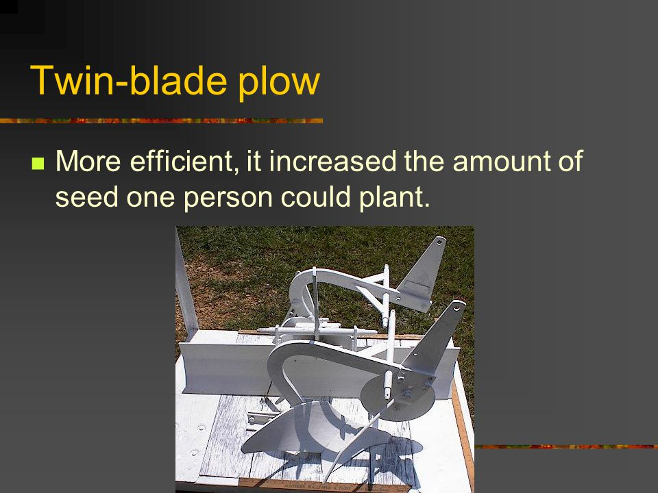 Twin-blade plow More efficient, it increased the amount of seed one person could plant.