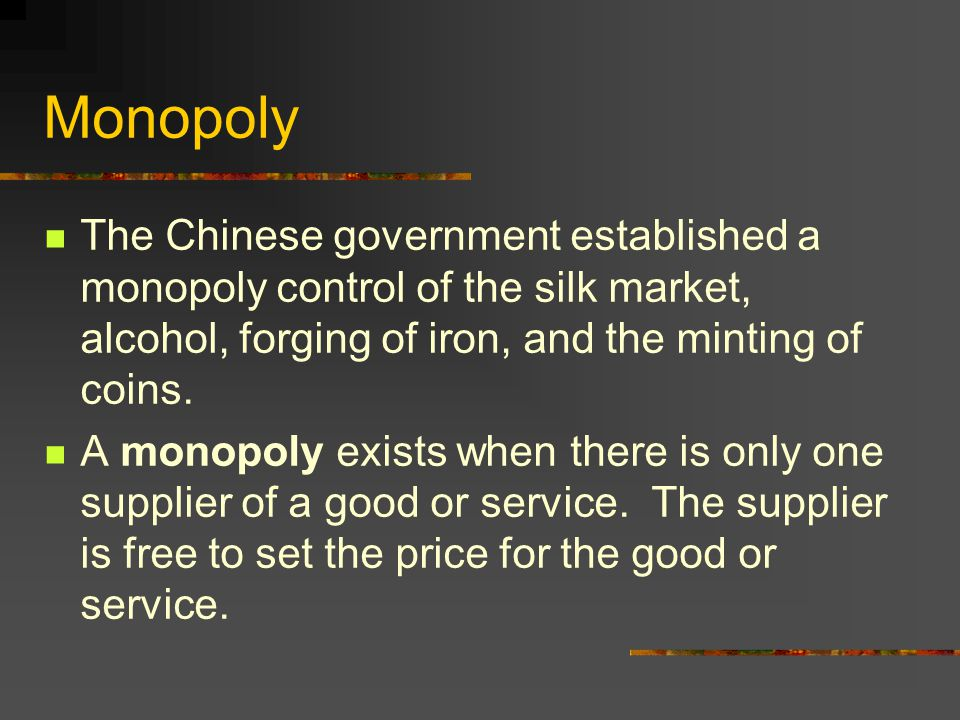 Monopoly The Chinese government established a monopoly control of the silk market, alcohol, forging of iron, and the minting of coins.