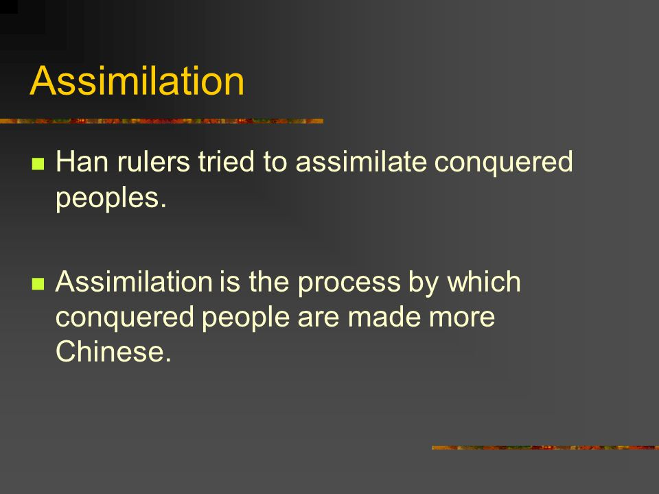 Assimilation Han rulers tried to assimilate conquered peoples.