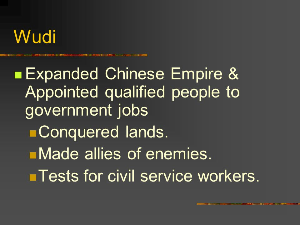 Wudi Expanded Chinese Empire & Appointed qualified people to government jobs. Conquered lands. Made allies of enemies.