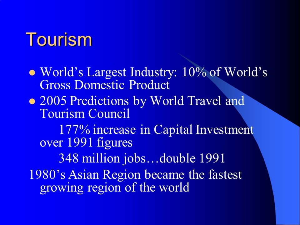 Tourism World's Largest Industry: 10% of World's Gross Domestic Product Predictions by World Travel and Tourism Council.