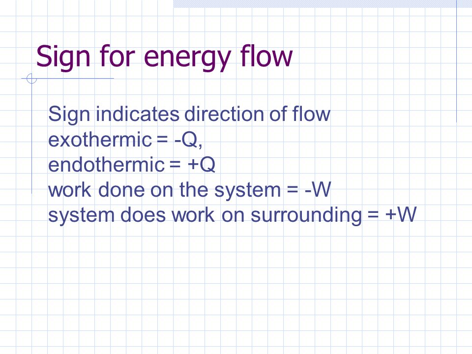 Sign for energy flow Sign indicates direction of flow exothermic = -Q,
