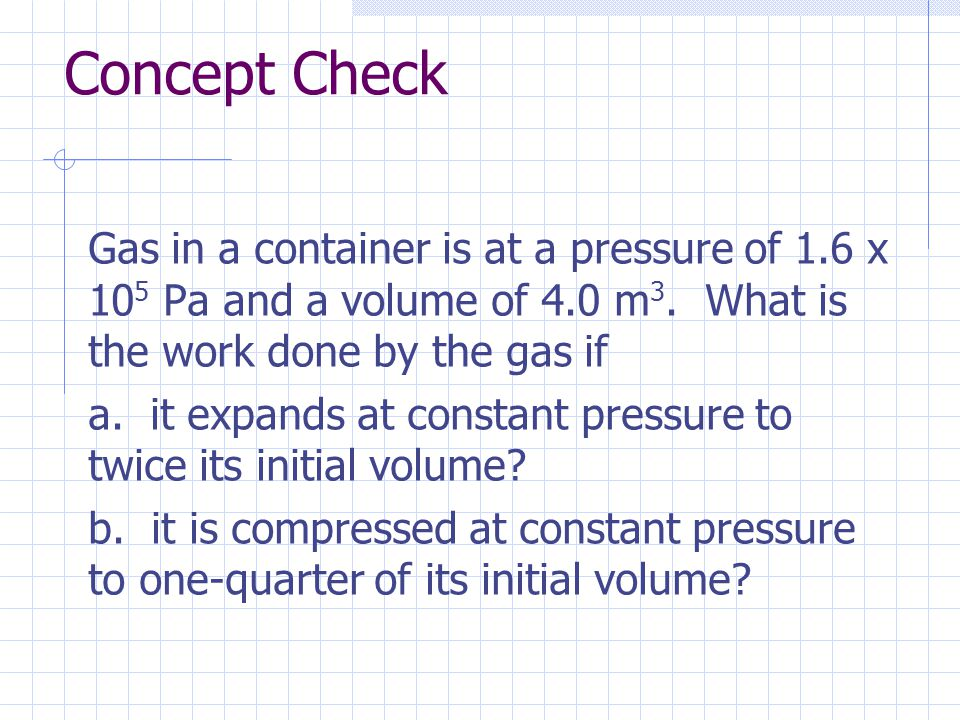 Concept Check Gas in a container is at a pressure of 1.6 x 105 Pa and a volume of 4.0 m3. What is the work done by the gas if.