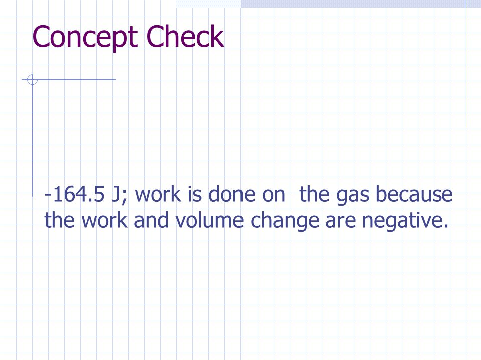 Concept Check J; work is done on the gas because the work and volume change are negative.