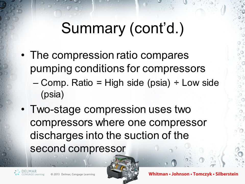 Summary (cont'd.) The compression ratio compares pumping conditions for compressors. Comp. Ratio = High side (psia) ÷ Low side (psia)