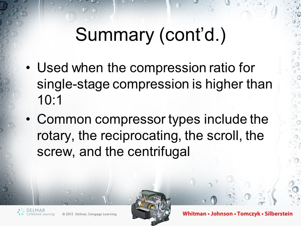 Summary (cont'd.) Used when the compression ratio for single-stage compression is higher than 10:1.
