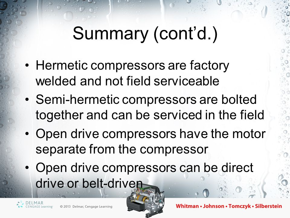 Summary (cont'd.) Hermetic compressors are factory welded and not field serviceable.