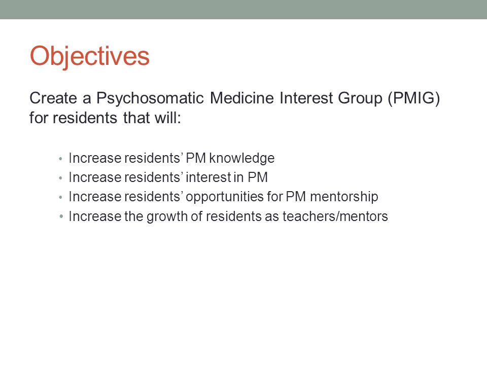 Objectives Create a Psychosomatic Medicine Interest Group (PMIG) for residents that will: Increase residents' PM knowledge.