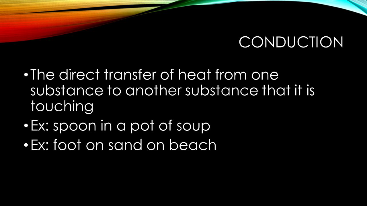 Conduction The direct transfer of heat from one substance to another substance that it is touching.