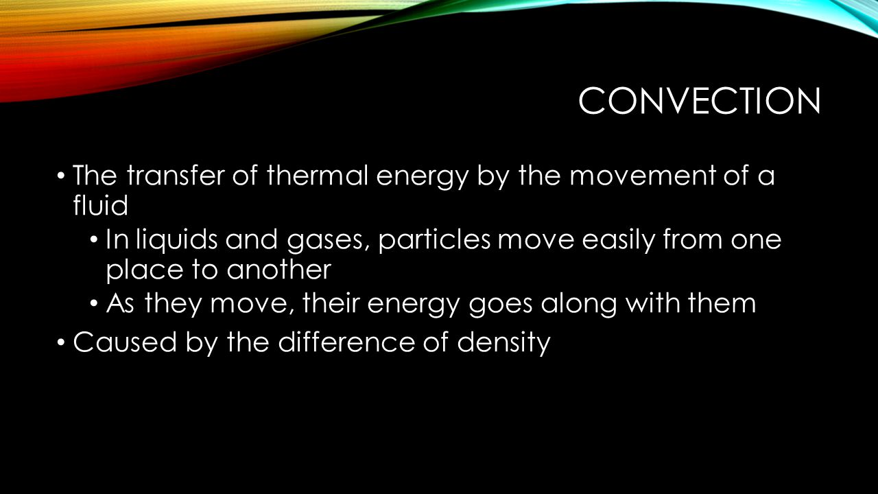 convection The transfer of thermal energy by the movement of a fluid
