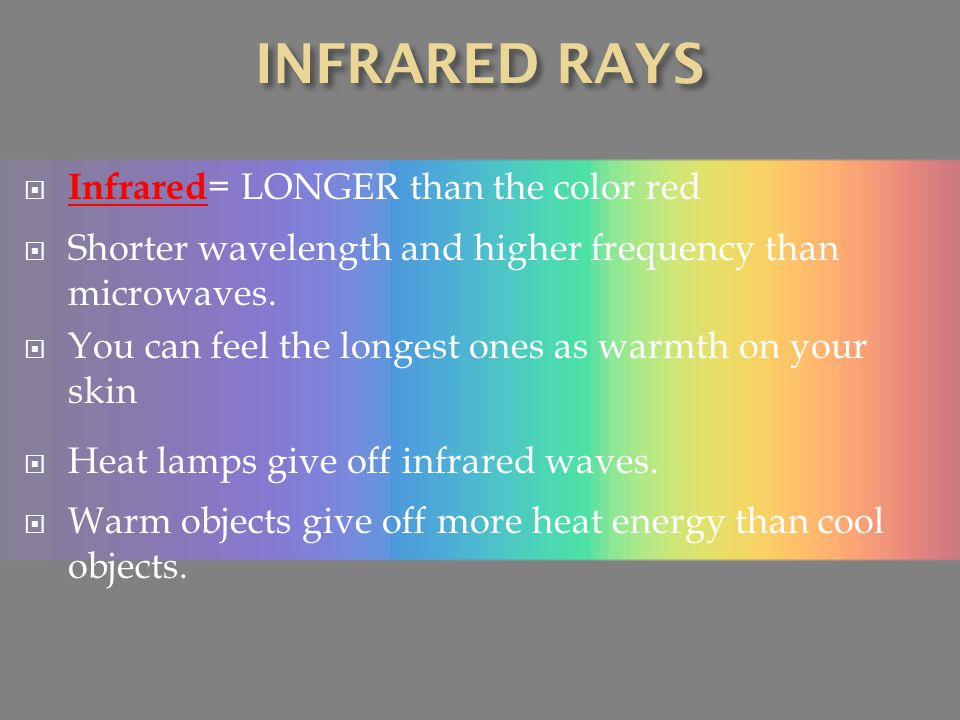 INFRARED RAYS Infrared= LONGER than the color red