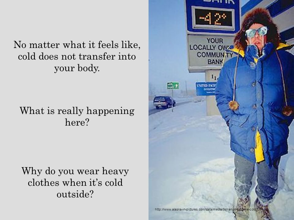 No matter what it feels like, cold does not transfer into your body.