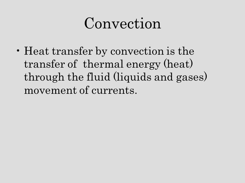 Convection Heat transfer by convection is the transfer of thermal energy (heat) through the fluid (liquids and gases) movement of currents.